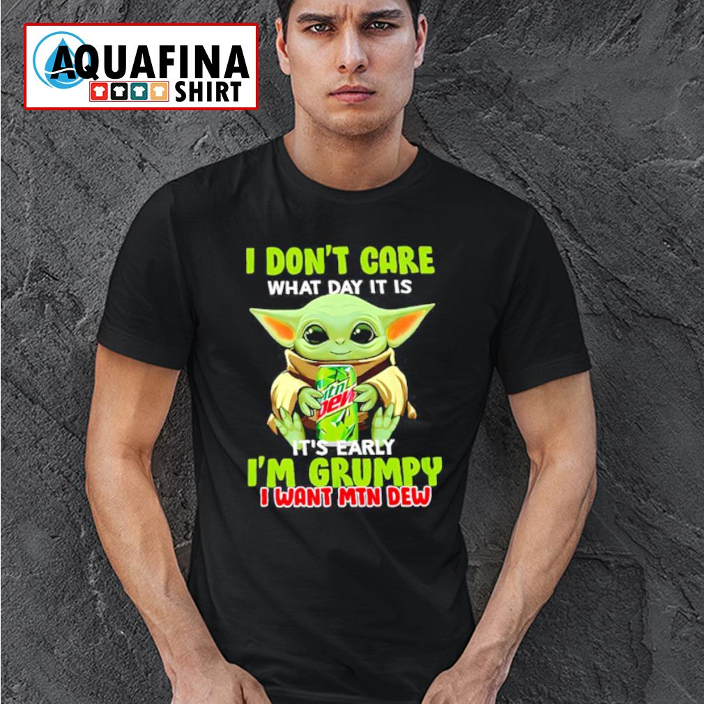 Baby Yoda hug Mountain Dew I don't care what day It is early I'm grumpy I wany MTN Dew T-shirt