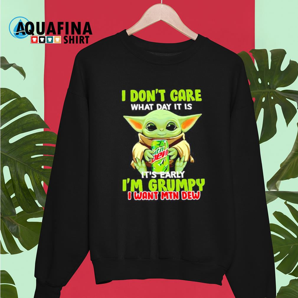 Baby Yoda hug Mountain Dew I don't care what day It is early I'm grumpy I wany MTN Dew T-s sweater