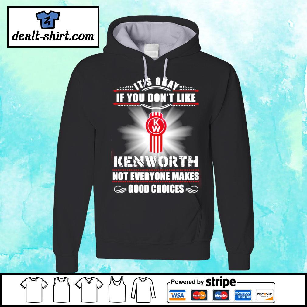 It's okay if you do'nt like Kenworth, not everyone makes good choices Shirt hoodie