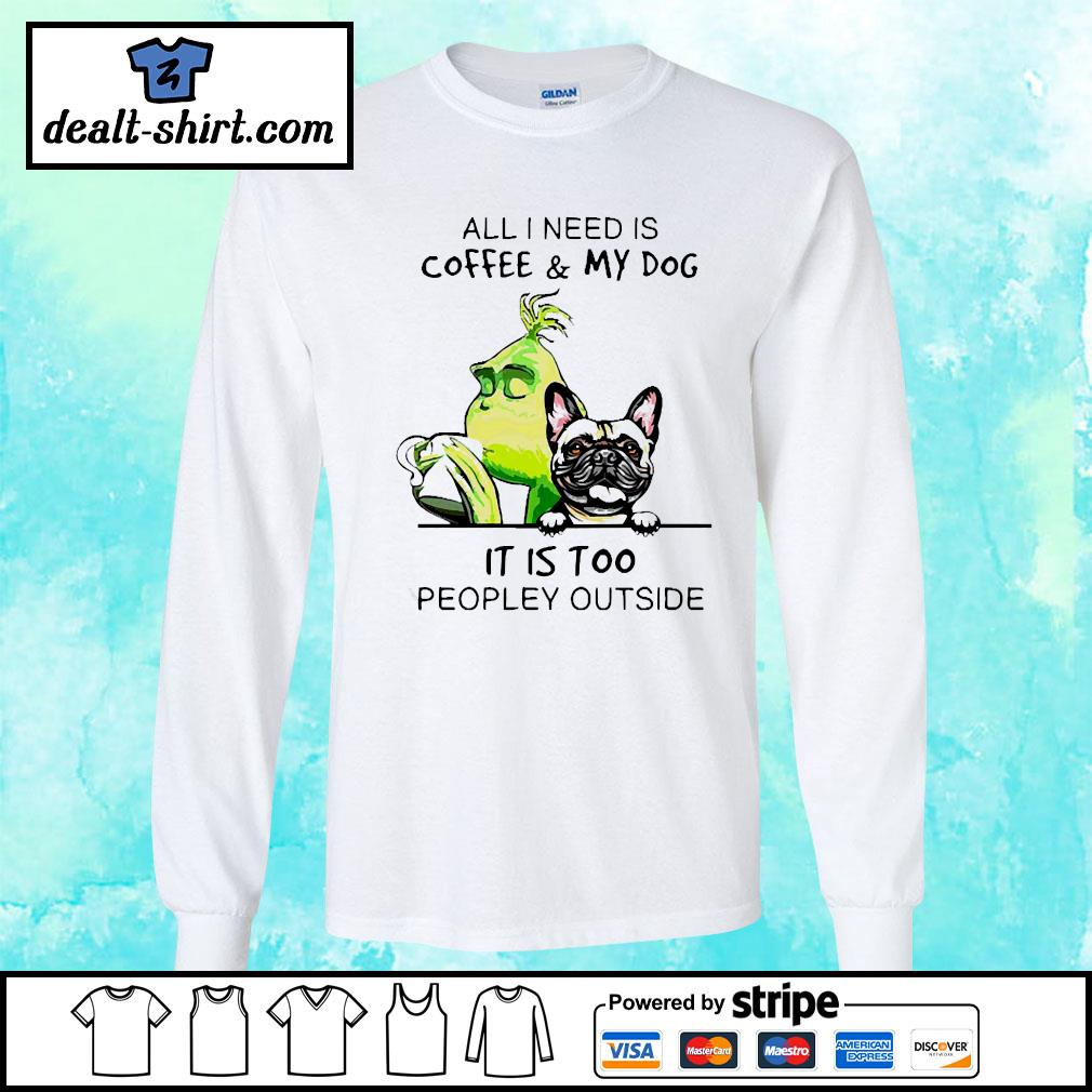 Grinch and Pug All I need is coffee and my dog it is too peopley outside s longsleeve-tee