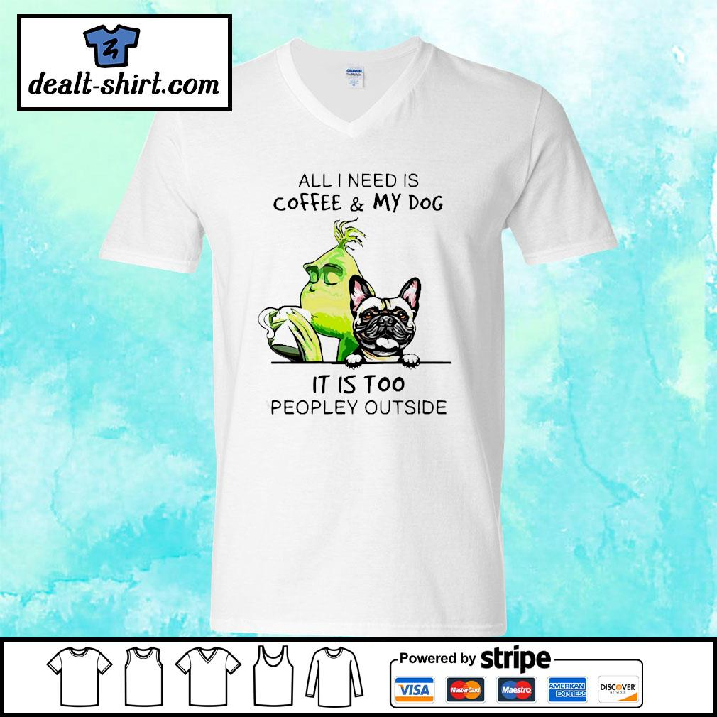 Grinch and Pug All I need is coffee and my dog it is too peopley outside s v-neck-t-shirt